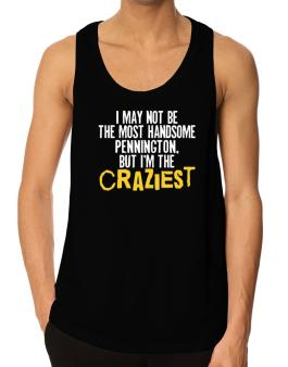 I May Not Be The Most Handsome Pennington, But I Am The Craziest Tank Top
