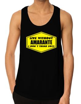 Live Without Amarante , I Dont Think So ! Tank Top
