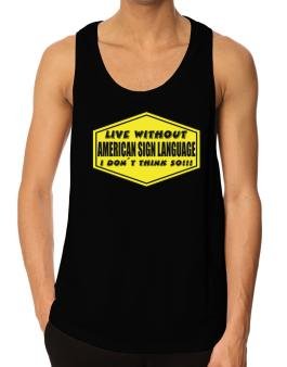 Live Without American Sign Language , I Dont Think So ! Tank Top