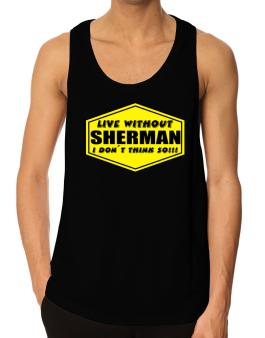 Live Without Sherman , I Dont Think So ! Tank Top