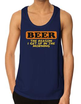 Beer - The Reason I Get Up In The Morning Tank Top