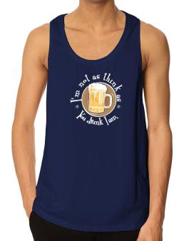 Im Not As Think As You Drunk I Am. Tank Top