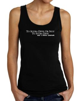 To Scuba Dive Or Not To Scuba Dive, What A Stupid Question Tank Top Women