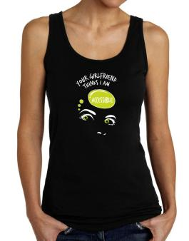 Your Girlfriend Thinks I Am Accessible Tank Top Women