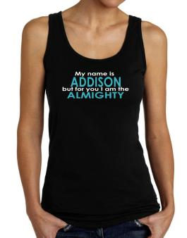 My Name Is Addison But For You I Am The Almighty Tank Top Women