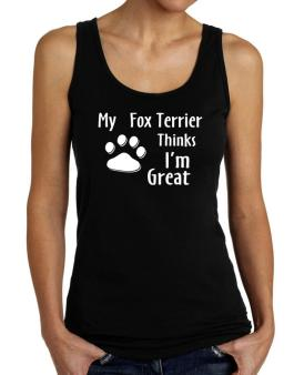 My Fox Terrier Thinks I Am Great Tank Top Women