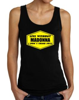 Live Without Madonna , I Dont Think So ! Tank Top Women