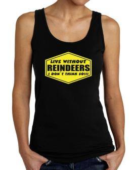 Live Without Reindeers , I Dont Think So ! Tank Top Women
