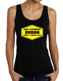 Live Without Duran , I Dont Think So ! Tank Top Women