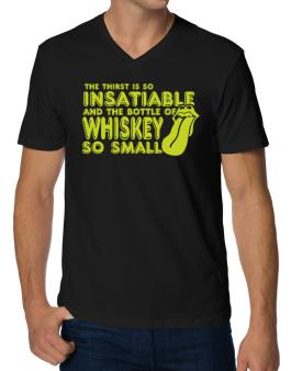 The Thirst Is So Insatiable And The Bottle Of Whiskey So Small V-Neck T-Shirt