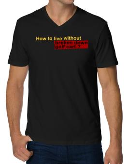 How To Live Without Broken Down Golf Cart  ? V-Neck T-Shirt