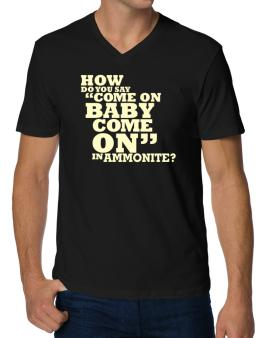 How Do You Say come On Baby, Come On In Ammonite? V-Neck T-Shirt