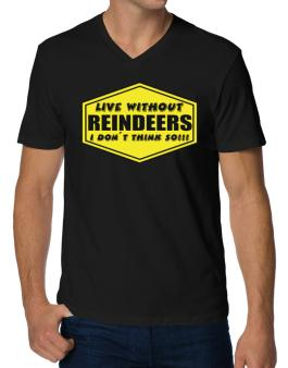 Live Without Reindeers , I Dont Think So ! V-Neck T-Shirt