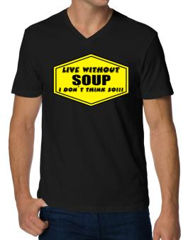 Live Without Soup , I Dont Think So ! V-Neck T-Shirt