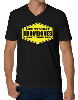Live Without Trombones , I Dont Think So ! V-Neck T-Shirt