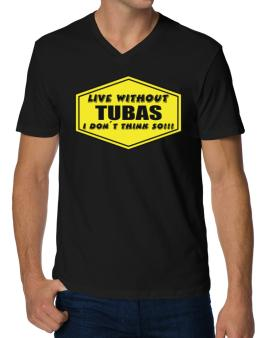 Live Without Tubas , I Dont Think So ! V-Neck T-Shirt