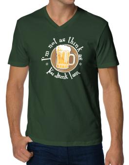 Im Not As Think As You Drunk I Am. V-Neck T-Shirt