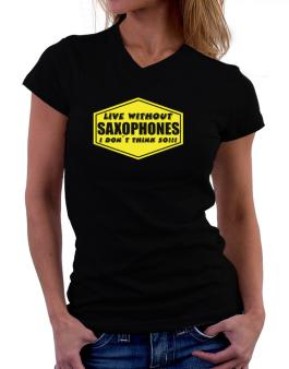 Live Without Saxophones , I Dont Think So ! T-Shirt - V-Neck-Womens