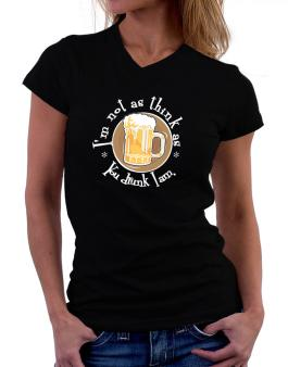 Im Not As Think As You Drunk I Am. T-Shirt - V-Neck-Womens