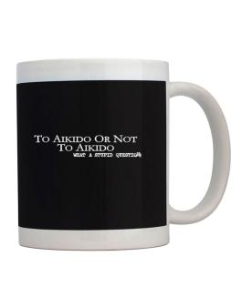 To Aikido Or Not To Aikido, What A Stupid Question Mug