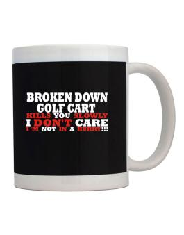 Broken Down Golf Cart  kills You Slowly - I Dont Care, Im Not In A Hurry! Mug