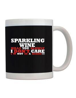 Sparkling Wine Kills You Slowly - I Dont Care, Im Not In A Hurry! Mug