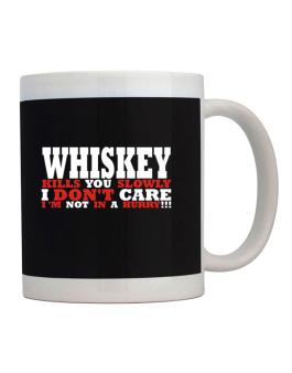 Whiskey Kills You Slowly - I Dont Care, Im Not In A Hurry! Mug