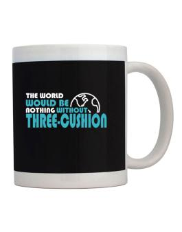 The Wolrd Would Be Nothing Without Three Cushion Mug
