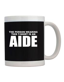 The Person Wearing This T-sshirt Is An Aide Mug
