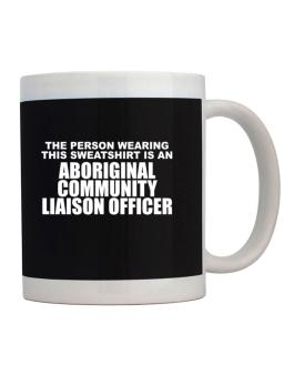 The Person Wearing This Sweatshirt Is An Aboriginal Community Liaison Officer Mug