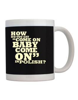 How Do You Say come On Baby, Come On In Polish? Mug
