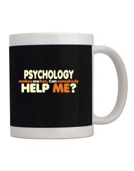Psychology Makes Me Hot. Can Somebody Help Me? Mug
