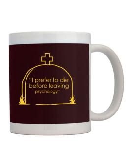 I Prefer To Die Before Leaving Psychology Mug