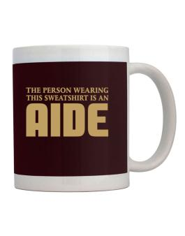 The Person Wearing This Sweatshirt Is An Aide Mug