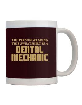 The Person Wearing This Sweatshirt Is A Dental Mechanic Mug