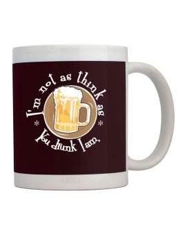 Im Not As Think As You Drunk I Am. Mug