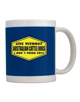 Live Without Australian Cattle Dogs , I Dont Think So ! Mug