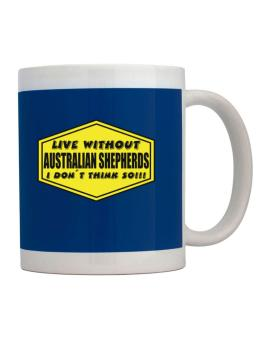 Live Without Australian Shepherds , I Dont Think So ! Mug