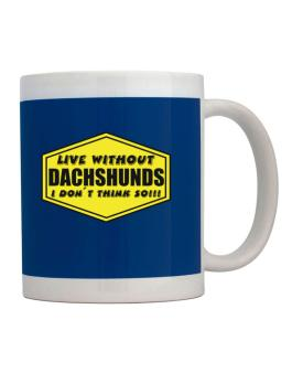 Live Without Dachshunds , I Dont Think So ! Mug