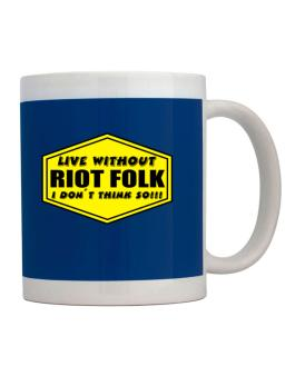 Live Without Riot Folk , I Dont Think So ! Mug