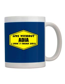 Live Without Adia , I Dont Think So ! Mug