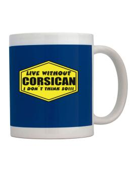 Live Without Corsican , I Dont Think So ! Mug