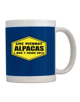 Live Without Alpacas , I Dont Think So ! Mug