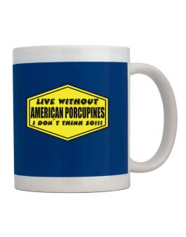 Live Without American Porcupines , I Dont Think So ! Mug