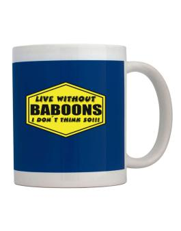Live Without Baboons , I Dont Think So ! Mug