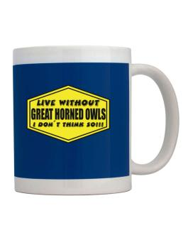 Live Without Great Horned Owls , I Dont Think So ! Mug