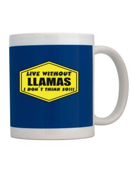 Live Without Llamas , I Dont Think So ! Mug