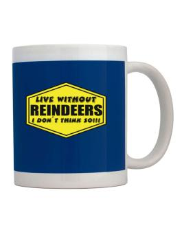 Live Without Reindeers , I Dont Think So ! Mug