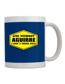 Live Without Aguirre , I Dont Think So ! Mug