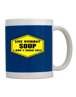 Live Without Soup , I Dont Think So ! Mug